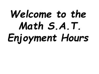 Welcome to the  Math S.A.T. Enjoyment Hours