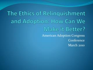 The Ethics of Relinquishment and Adoption: How Can We Make it Better?