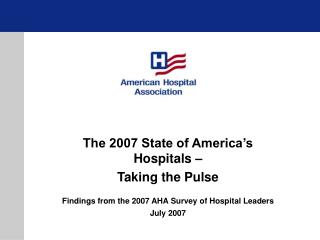 The 2007 State of America's Hospitals –  Taking the Pulse Findings from the 2007 AHA Survey of Hospital Leaders July