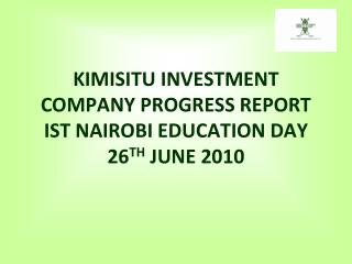 KIMISITU INVESTMENT COMPANY PROGRESS REPORT IST NAIROBI EDUCATION DAY  26 TH  JUNE 2010