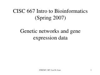 CISC 667 Intro to Bioinformatics (Spring 2007) Genetic networks and gene expression data