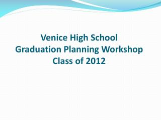 Venice High School Graduation Planning Workshop Class of 2012