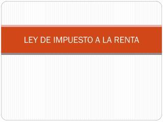 LEY DE IMPUESTO A LA RENTA