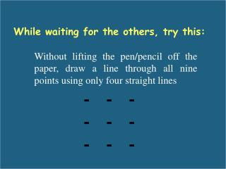 Without lifting the pen/pencil off the paper, draw a line through all nine points using only four straight lines