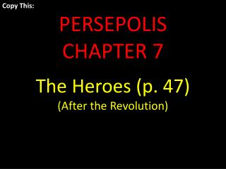 Copy This: PERSEPOLIS  CHAPTER 7 The Heroes (p. 47) (After the Revolution)