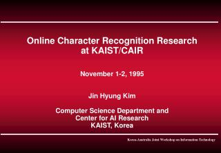 Online Character Recognition Research at KAIST/CAIR November 1-2, 1995 Jin Hyung Kim