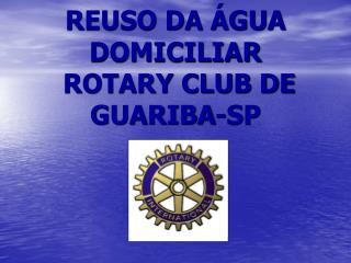 REUSO DA ÁGUA DOMICILIAR  ROTARY CLUB DE GUARIBA-SP