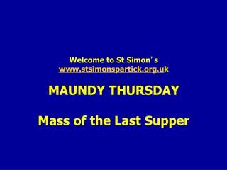 Welcome to St Simon ' s stsimonspartick.u k MAUNDY THURSDAY Mass of the Last Supper