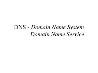DNS -  Domain Name System            Domain Name Service