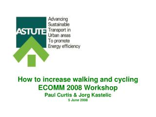 How to increase walking and cycling ECOMM 2008 Workshop Paul Curtis & Jorg Kastelic 5 June 2008