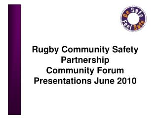 Rugby Community Safety Partnership Community Forum Presentations June 2010