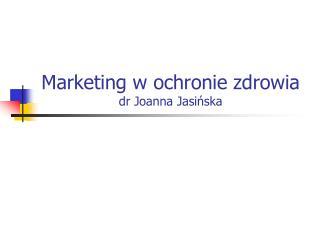 Marketing w ochronie zdrowia dr Joanna Jasińska