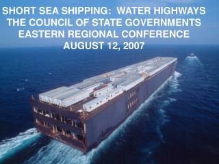 SHORT SEA SHIPPING:  WATER HIGHWAYS THE COUNCIL OF STATE GOVERNMENTS EASTERN REGIONAL CONFERENCE AUGUST 12, 2007