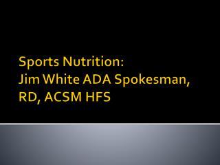 Sports Nutrition: Jim White ADA Spokesman, RD, ACSM HFS