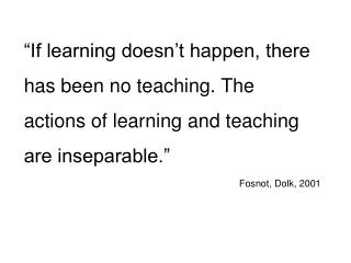 If learning doesn t happen, there has been no teaching. The actions of learning and teaching are inseparable.  Fosnot,