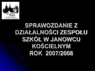 SPRAWOZDANIE Z DZIAŁALNOŚCI ZESPOŁU SZKÓŁ W JANOWCU KOŚCIELNYM   ROK  2007/2008