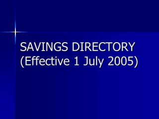 SAVINGS DIRECTORY (Effective 1 July 2005)
