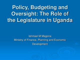 Policy, Budgeting and Oversight: The Role of the Legislature in Uganda