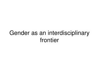 Gender as an interdisciplinary frontier