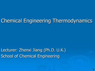 Chemical Engineering Thermodynamics Lecturer: Zhenxi Jiang (Ph.D. U.K.)