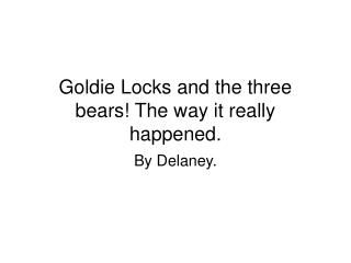 Goldie Locks and the three bears! The way it really happened.