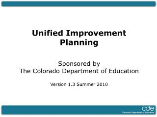 Unified Improvement Planning Sponsored by  The Colorado Department of Education Version 1.3 Summer 2010