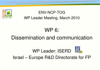 ENV-NCP-TOG WP Leader Meeting, March 2010 WP 6: Dissemination and communication WP Leader: ISERD