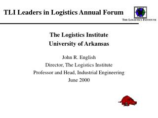 The Logistics Institute University of Arkansas John R. English Director, The Logistics Institute