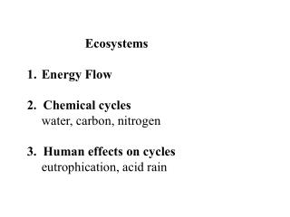 Ecosystems Energy Flow 2.  Chemical cycles 	water, carbon, nitrogen 3.  Human effects on cycles 	eutrophication, acid ra