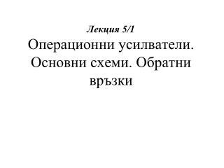 Лекция 5/ 1 Операционни усилватели. Основни схеми. Обратни връзки