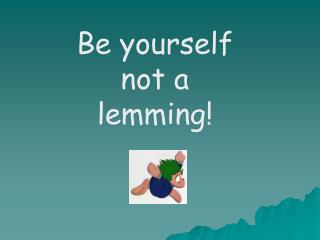 Be yourself not a lemming!