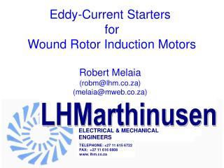 Eddy-Current Starters for Wound Rotor Induction Motors Robert Melaia (robm@lhm.co.za) (melaia@mweb.co.za)