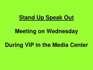 Stand Up Speak Out Meeting on Wednesday During VIP in the Media Center