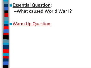 Essential Question : What caused World War I? Warm Up Question :