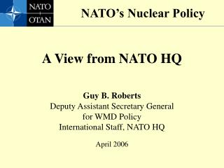 A View from NATO HQ Guy B. Roberts Deputy Assistant Secretary General for WMD Policy