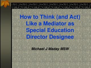 How to Think (and Act) Like a Mediator as Special Education Director Designee Michael J Maday MSW