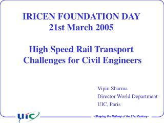 IRICEN FOUNDATION DAY  21st March 2005 High Speed Rail Transport   Challenges for Civil Engineers
