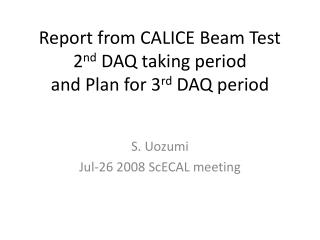 Report from CALICE Beam Test 2 nd  DAQ taking period and Plan for 3 rd  DAQ period