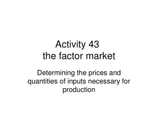 Activity 43	 the factor market
