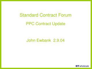 Standard Contract Forum PPC Contract Update John Ewbank 2.9.04