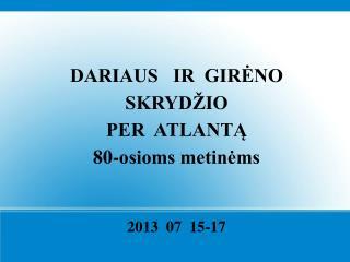 DARIAUS   IR  GIRĖNO  SKRYDŽIO PER  ATLANTĄ 80-osioms metinėms 2013  07  15-17