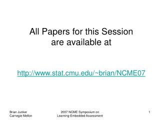 All Papers for this Session  are available at stat.cmu/~brian/NCME07
