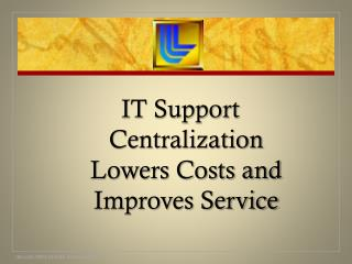 IT Support Centralization Lowers Costs and Improves Service