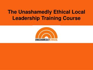 The Unashamedly Ethical Local Leadership Training Course