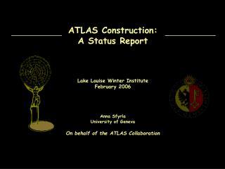 ATLAS Construction: A Status Report Lake Louise Winter Institute February 2006 Anna Sfyrla