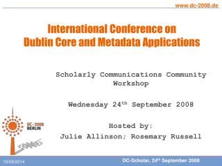 Scholarly Communications Community Workshop Wednesday 24 th  September 2008 Hosted by: