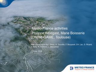 Météo-France activities Philippe Arbogast, Marie Boisserie (CNRM-GAME, Toulouse)