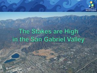 The Stakes are High  in the San Gabriel Valley