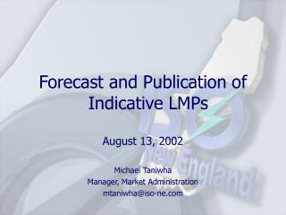 Forecast and Publication of Indicative LMPs August 13, 2002 Michael Taniwha