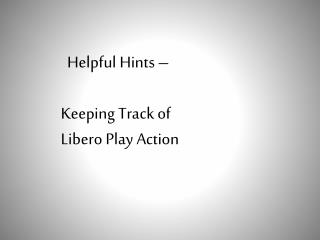 Helpful Hints –     Keeping Track of        Libero Play Action